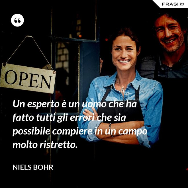 Un esperto è un uomo che ha fatto tutti gli errori che sia possibile compiere in un campo molto ristretto. - Niels Bohr
