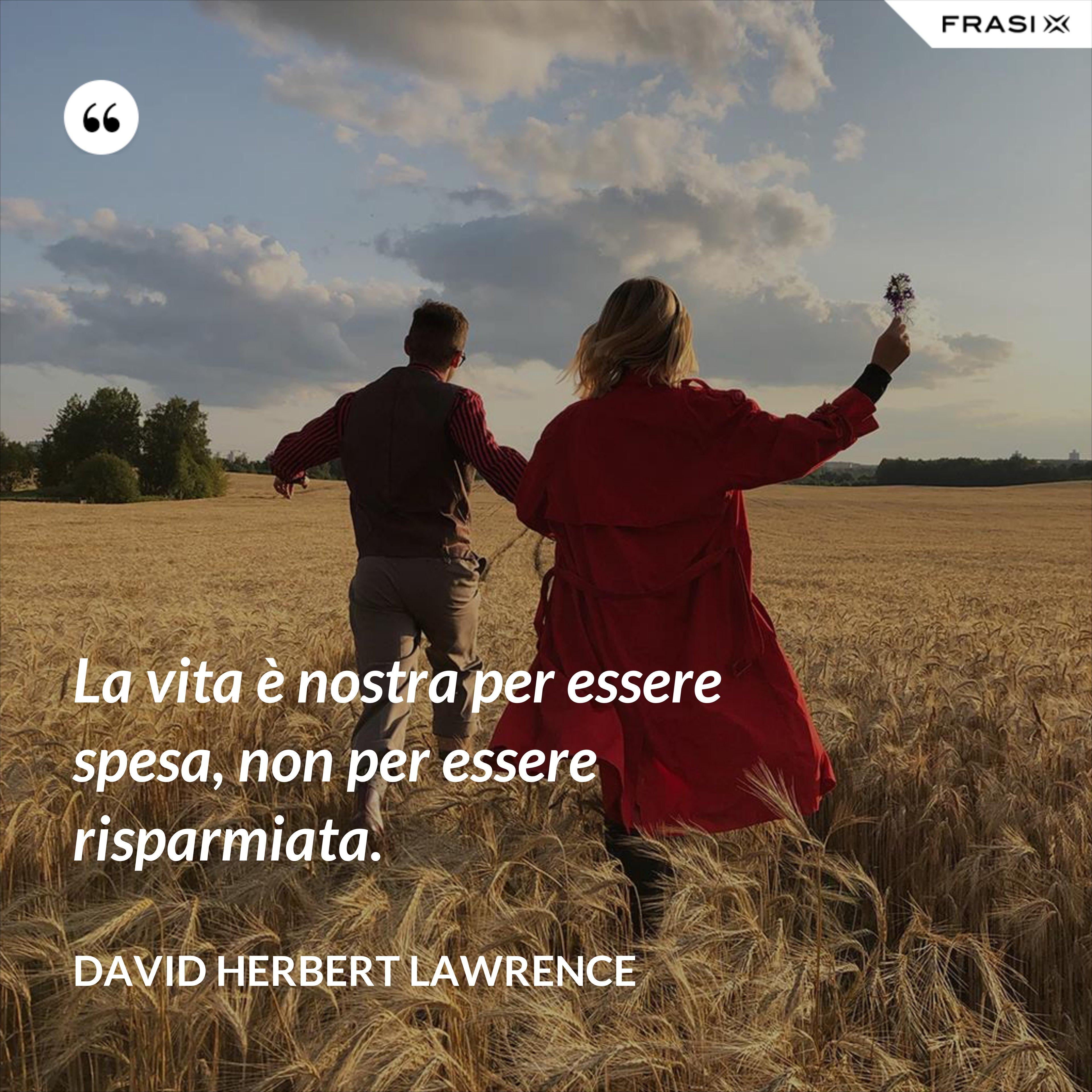 La vita è nostra per essere spesa, non per essere risparmiata. - David Herbert Lawrence