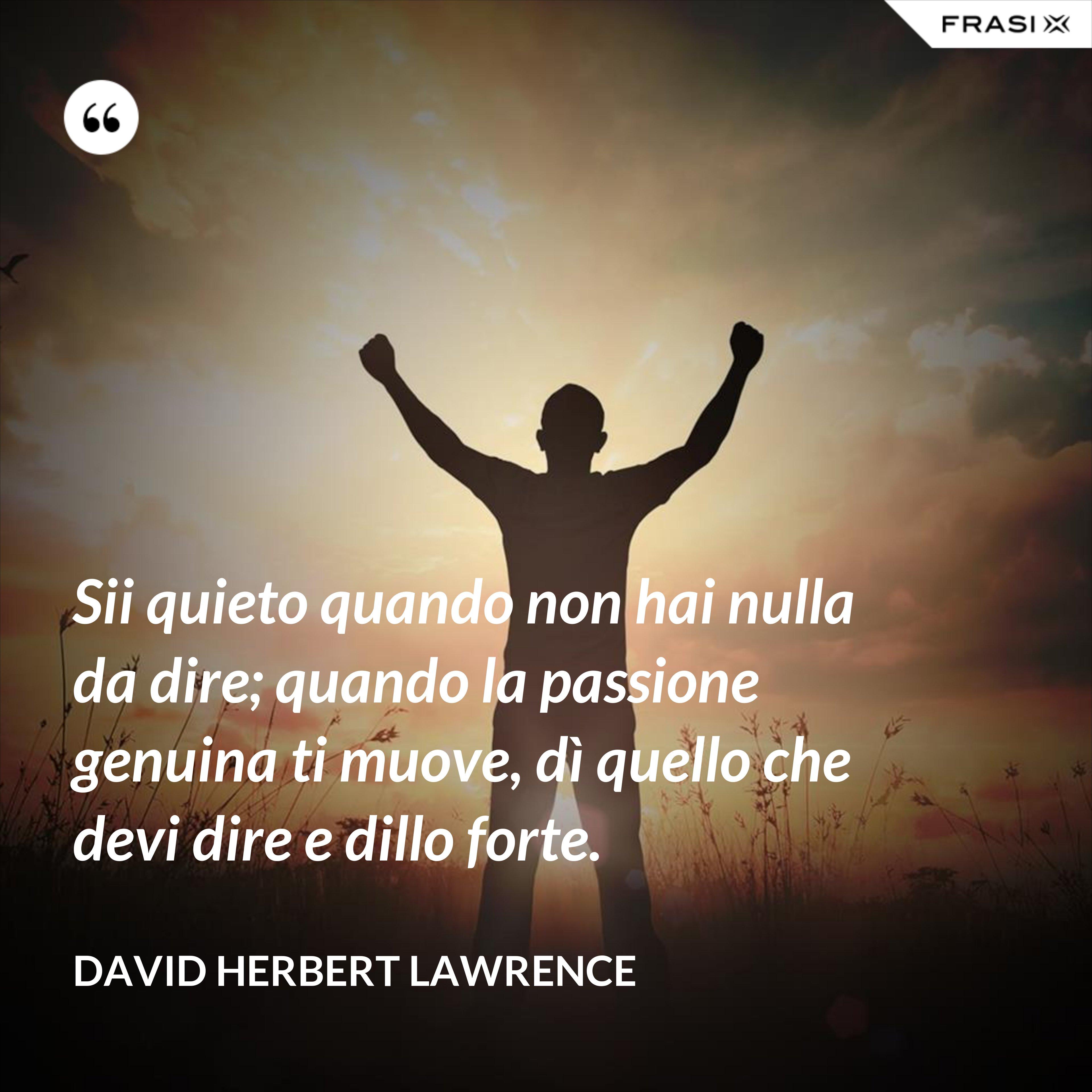 Sii quieto quando non hai nulla da dire; quando la passione genuina ti muove, dì quello che devi dire e dillo forte. - David Herbert Lawrence