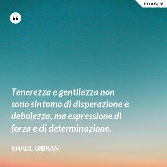 Tenerezza e gentilezza non sono sintomo di disperazione e debolezza, ma espressione di forza e di determinazione. - Khalil Gibran