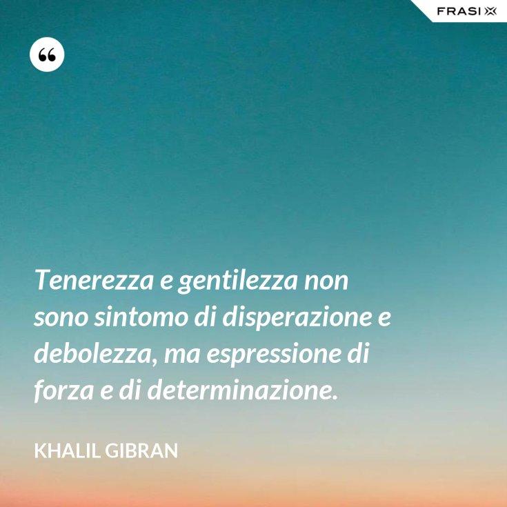 Tenerezza e gentilezza non sono sintomo di disperazione e debolezza, ma espressione di forza e di determinazione.