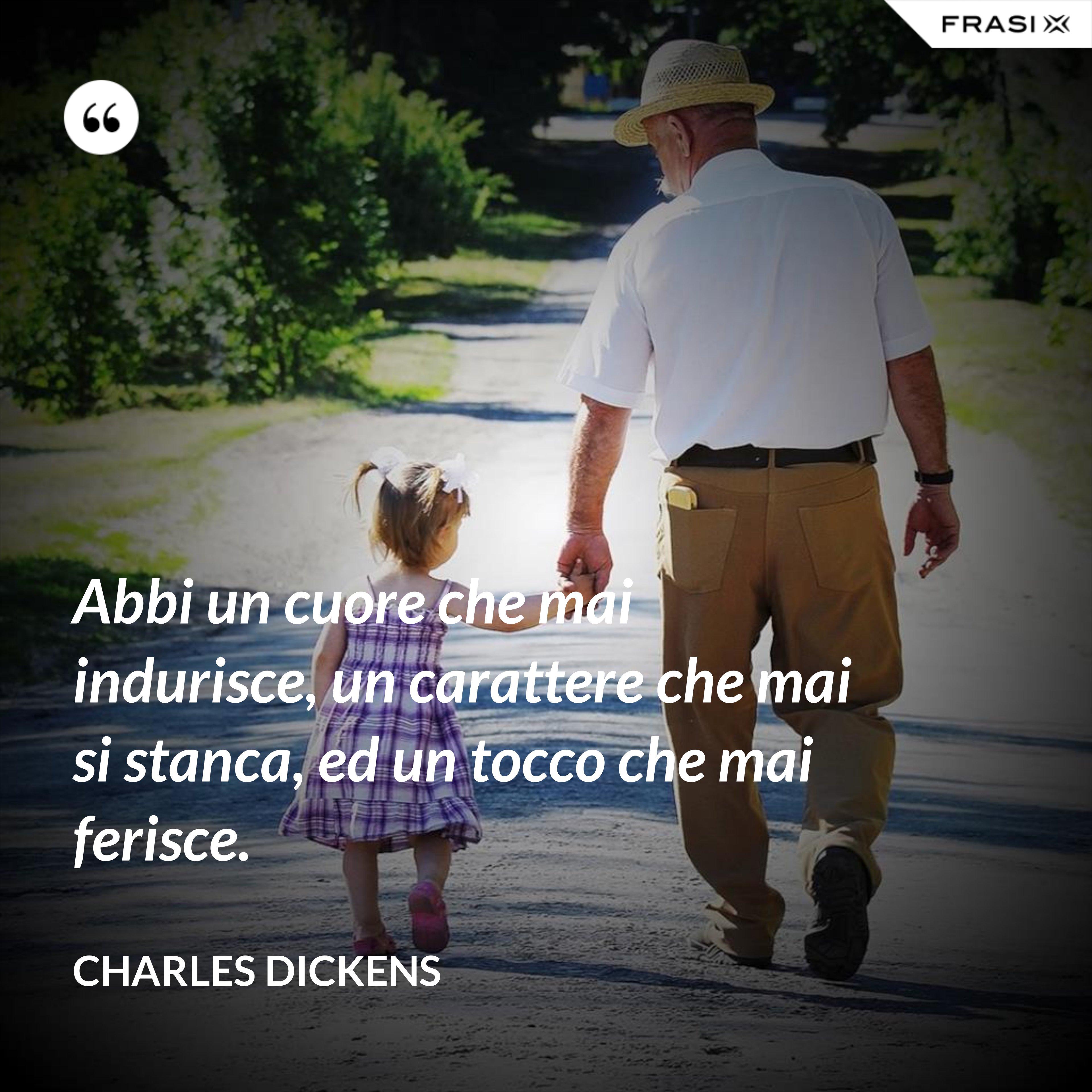 Abbi un cuore che mai indurisce, un carattere che mai si stanca, ed un tocco che mai ferisce. - Charles Dickens