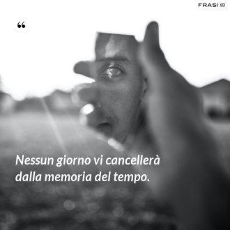 Nessun giorno vi cancellerà dalla memoria del tempo.