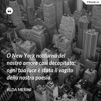 O New York notturna del nostro amore così decapitata, ogni tua luce è stata il vagito della nostra poesia. - Alda Merini