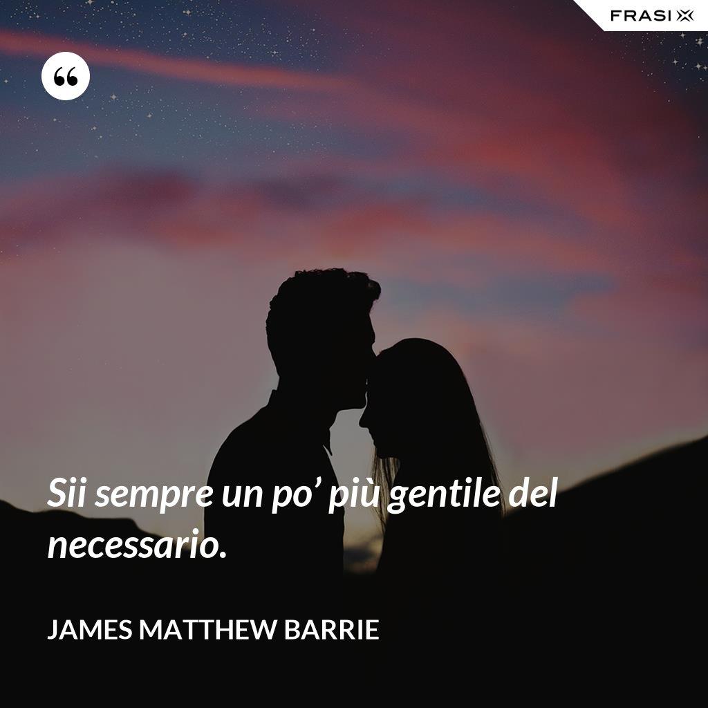 Sii sempre un po' più gentile del necessario. - James Matthew Barrie