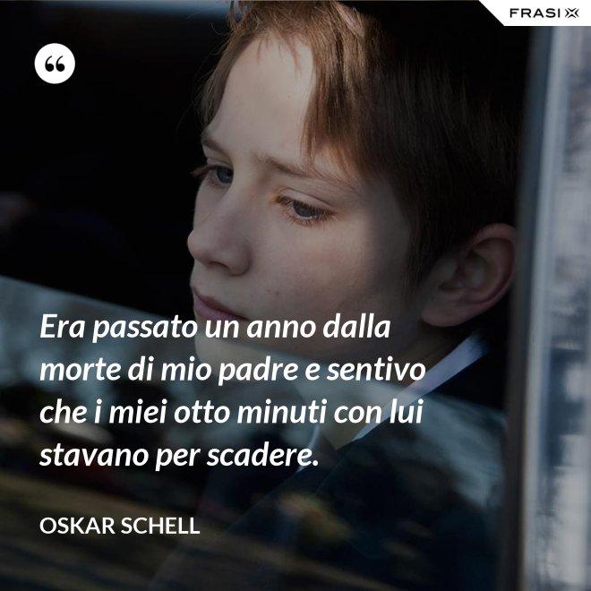 Era passato un anno dalla morte di mio padre e sentivo che i miei otto minuti con lui stavano per scadere. - Oskar Schell