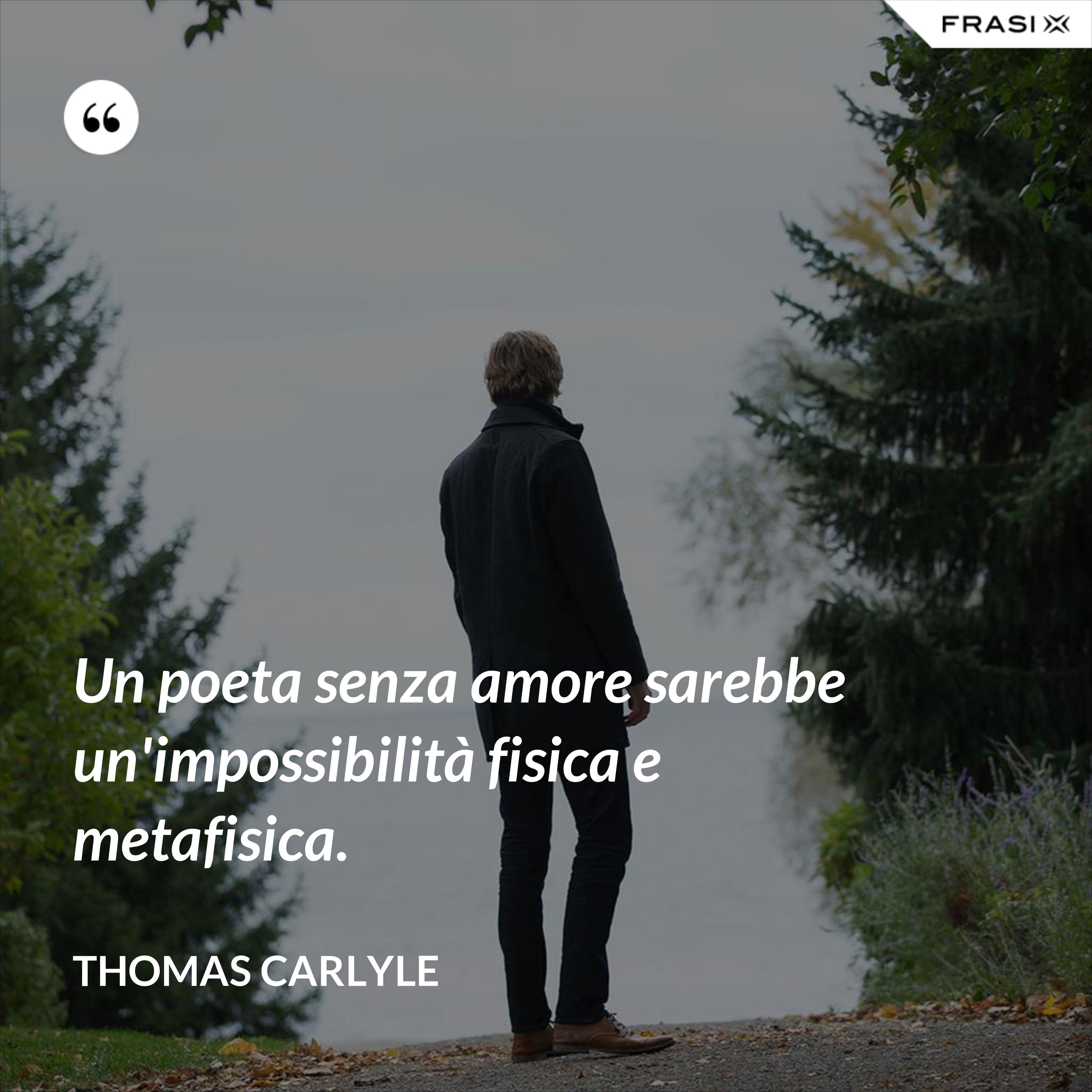 Un poeta senza amore sarebbe un'impossibilità fisica e metafisica. - Thomas Carlyle