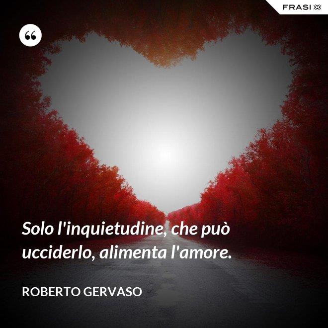 Solo l'inquietudine, che può ucciderlo, alimenta l'amore. - Roberto Gervaso