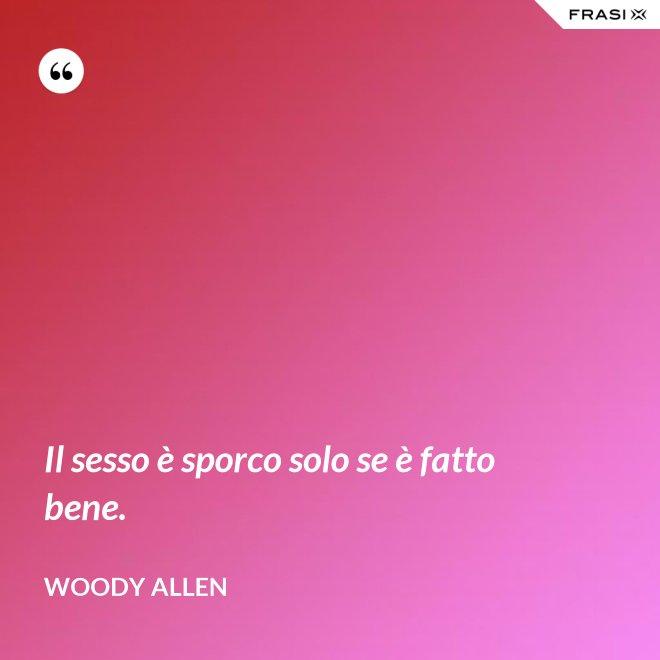Il sesso è sporco solo se è fatto bene. - Woody Allen