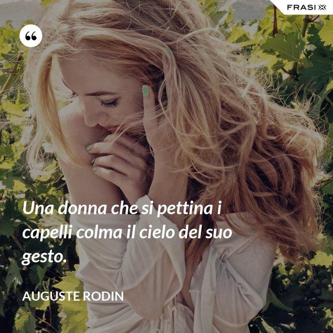 Una donna che si pettina i capelli colma il cielo del suo gesto. - Auguste Rodin