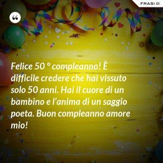 Felice 50 ° compleanno! È difficile credere che hai vissuto solo 50 anni. Hai il cuore di un bambino e l'anima di un saggio poeta. Buon compleanno amore mio!