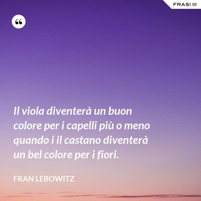 Il viola diventerà un buon colore per i capelli più o meno quando i il castano diventerà un bel colore per i fiori. - Fran Lebowitz