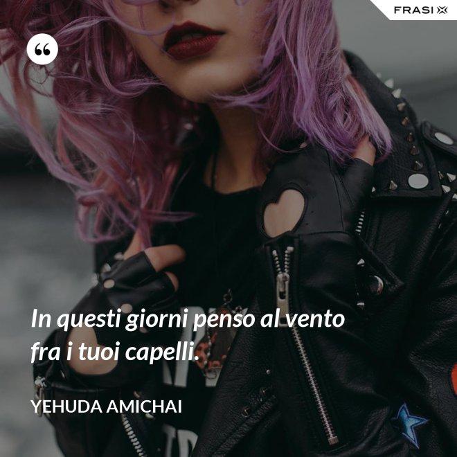 In questi giorni penso al vento fra i tuoi capelli. - Yehuda Amichai