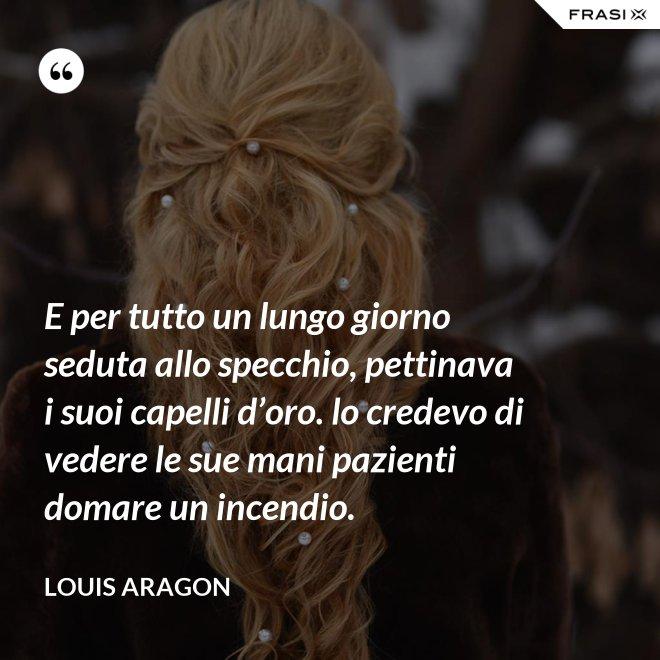 E per tutto un lungo giorno seduta allo specchio, pettinava i suoi capelli d'oro. lo credevo di vedere le sue mani pazienti domare un incendio. - Louis Aragon