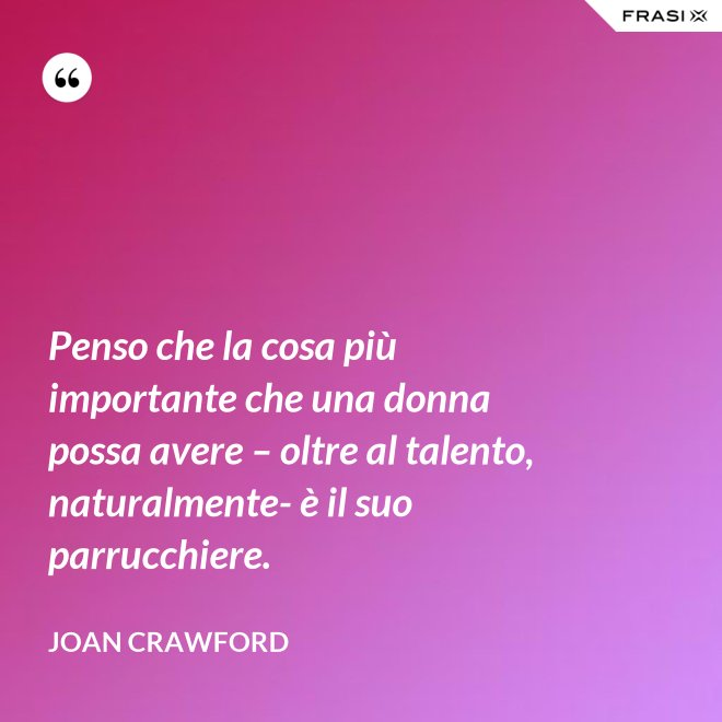 Penso che la cosa più importante che una donna possa avere – oltre al talento, naturalmente- è il suo parrucchiere. - Joan Crawford