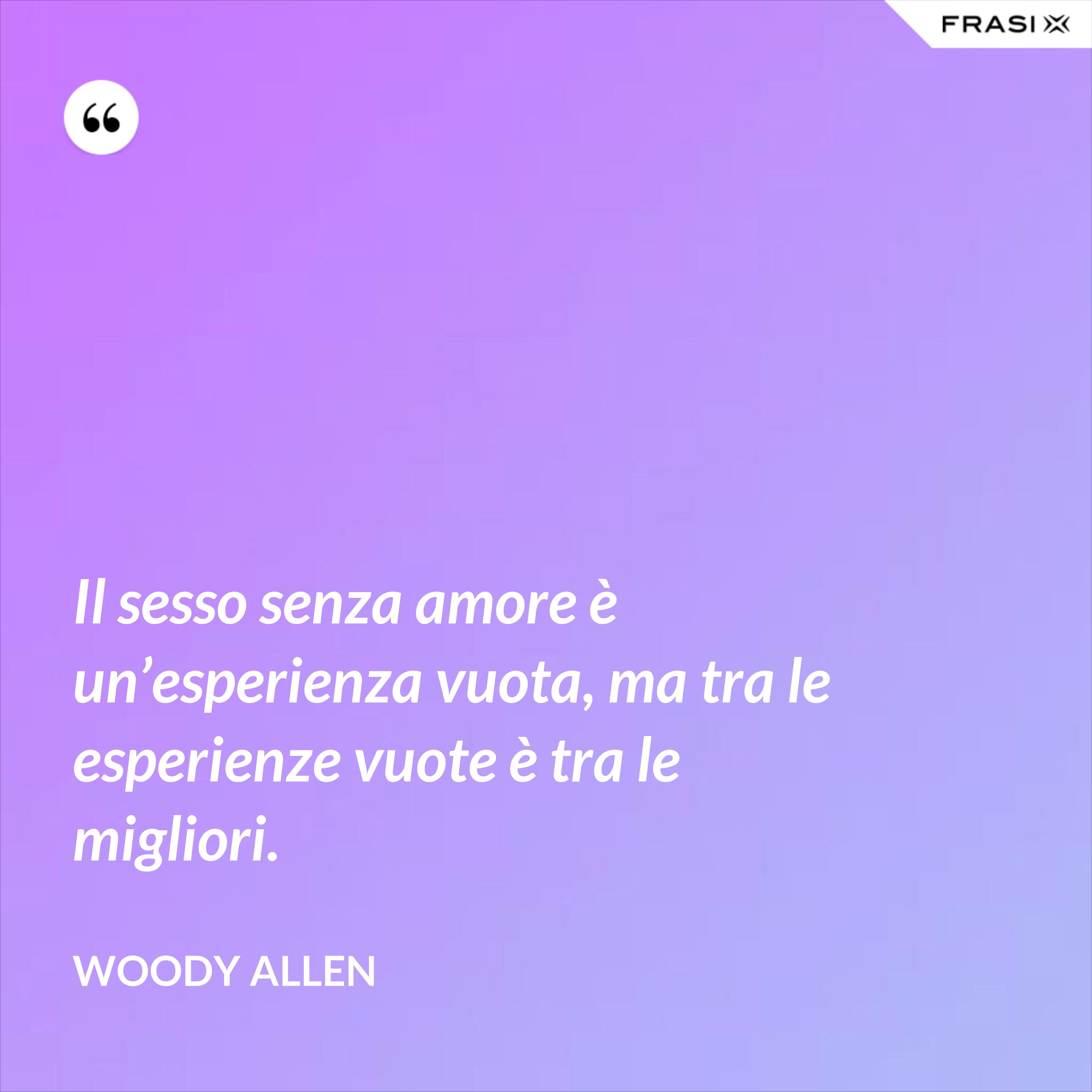 Il sesso senza amore è un'esperienza vuota, ma tra le esperienze vuote è tra le migliori. - Woody Allen