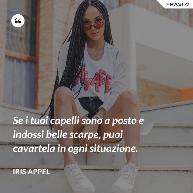 Se i tuoi capelli sono a posto e indossi belle scarpe, puoi cavartela in ogni situazione. - Iris Appel
