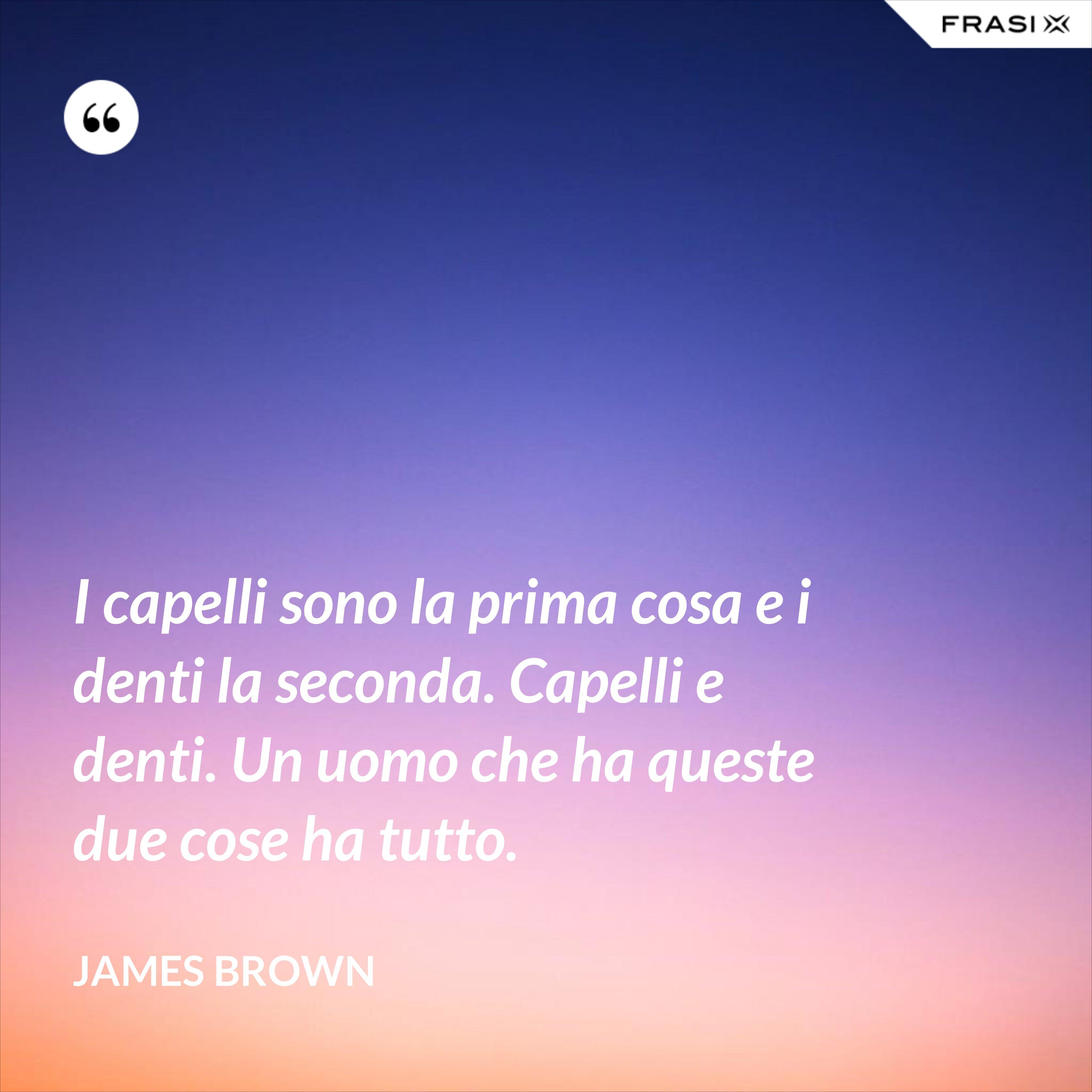 I capelli sono la prima cosa e i denti la seconda. Capelli e denti. Un uomo che ha queste due cose ha tutto. - James Brown