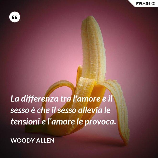 La differenza tra l'amore e il sesso è che il sesso allevia le tensioni e l'amore le provoca. - Woody Allen