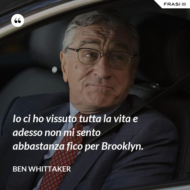 Io ci ho vissuto tutta la vita e adesso non mi sento abbastanza fico per Brooklyn. - Ben Whittaker