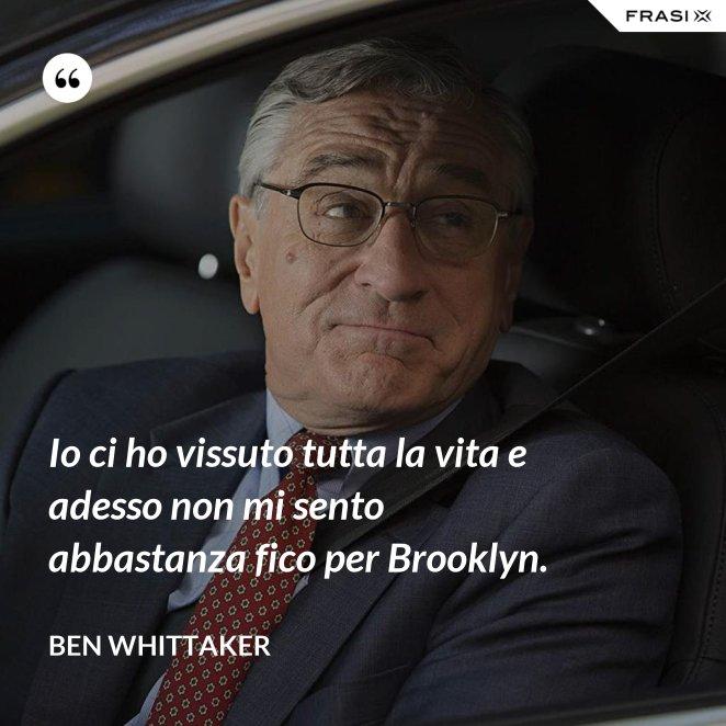 Io ci ho vissuto tutta la vita e adesso non mi sento abbastanza fico per Brooklyn.