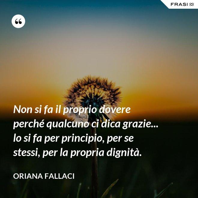 Non si fa il proprio dovere perché qualcuno ci dica grazie... lo si fa per principio, per se stessi, per la propria dignità. - Oriana Fallaci