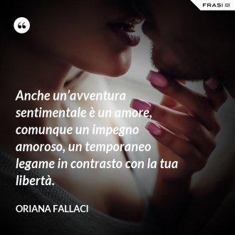 Anche un'avventura sentimentale è un amore, comunque un impegno amoroso, un temporaneo legame in contrasto con la tua libertà.