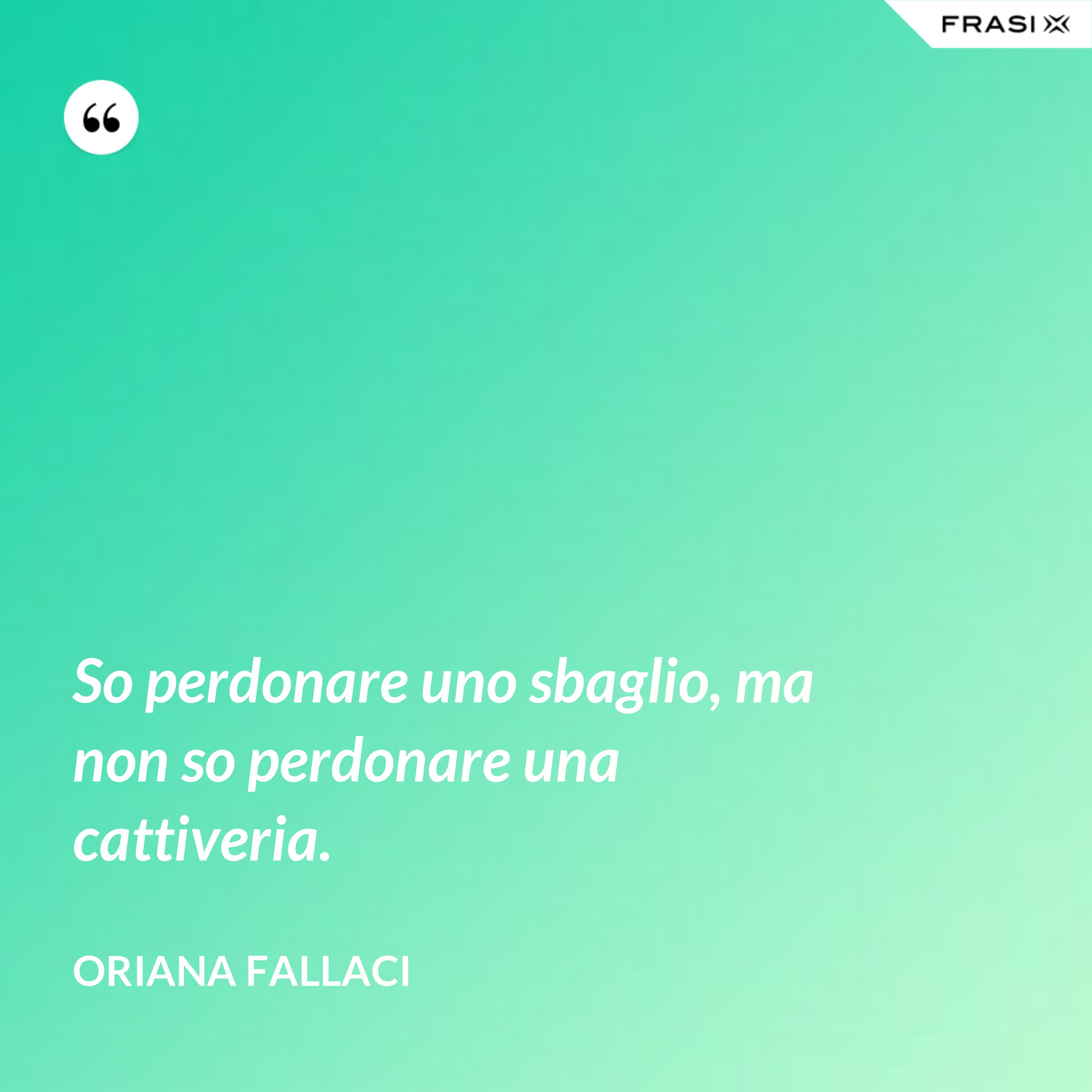 So perdonare uno sbaglio, ma non so perdonare una cattiveria. - Oriana Fallaci