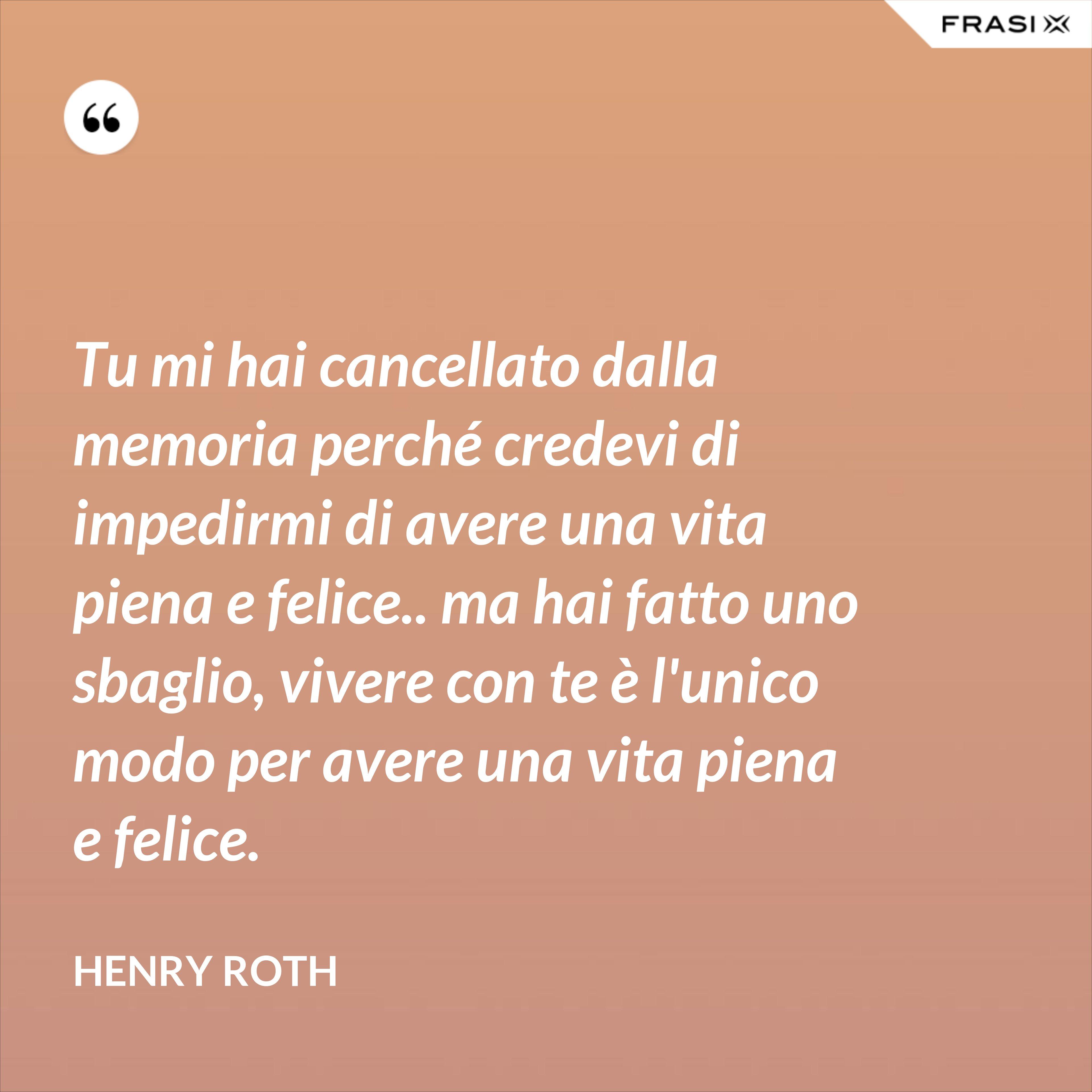Tu mi hai cancellato dalla memoria perché credevi di impedirmi di avere una vita piena e felice.. ma hai fatto uno sbaglio, vivere con te è l'unico modo per avere una vita piena e felice. - Henry Roth
