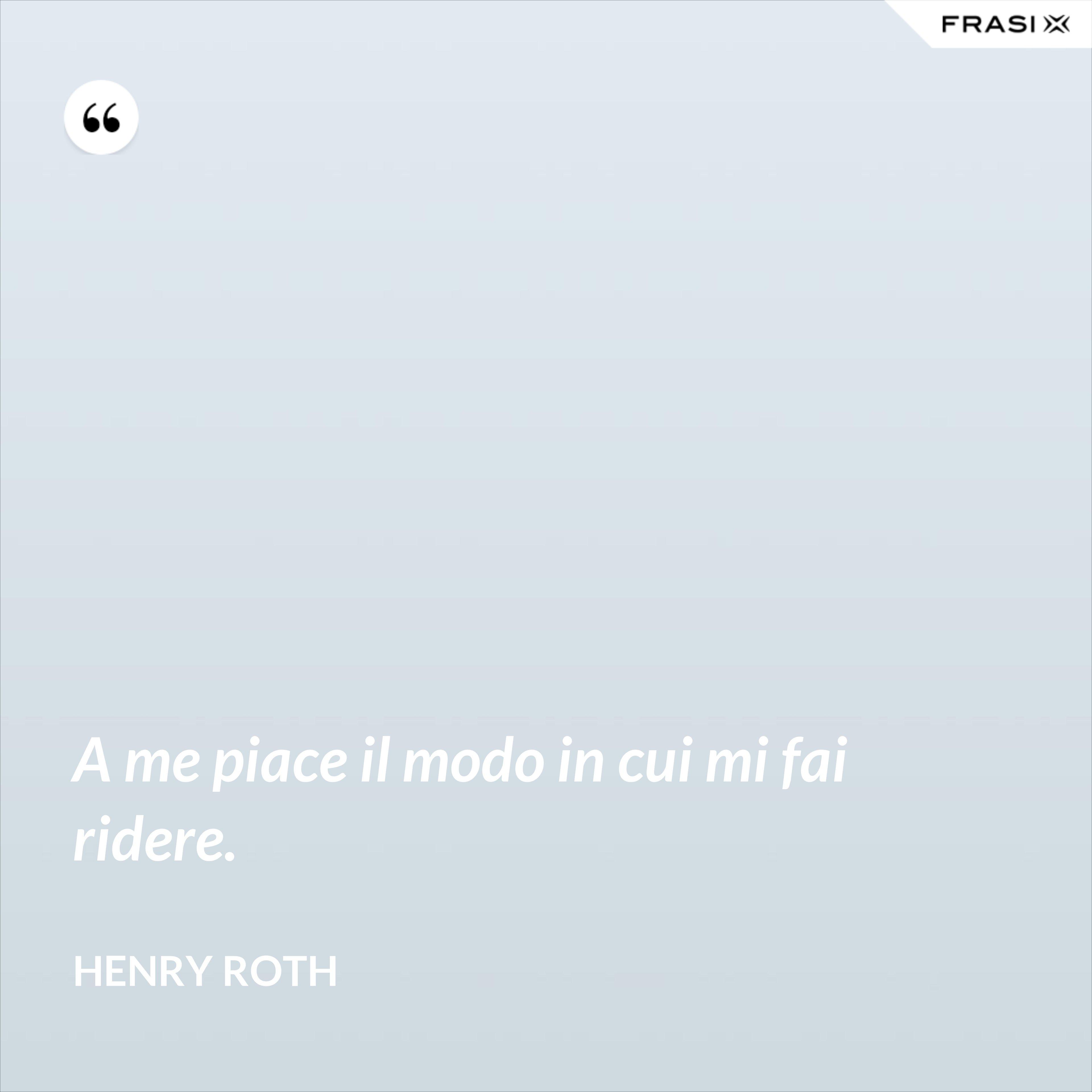 A me piace il modo in cui mi fai ridere. - Henry Roth