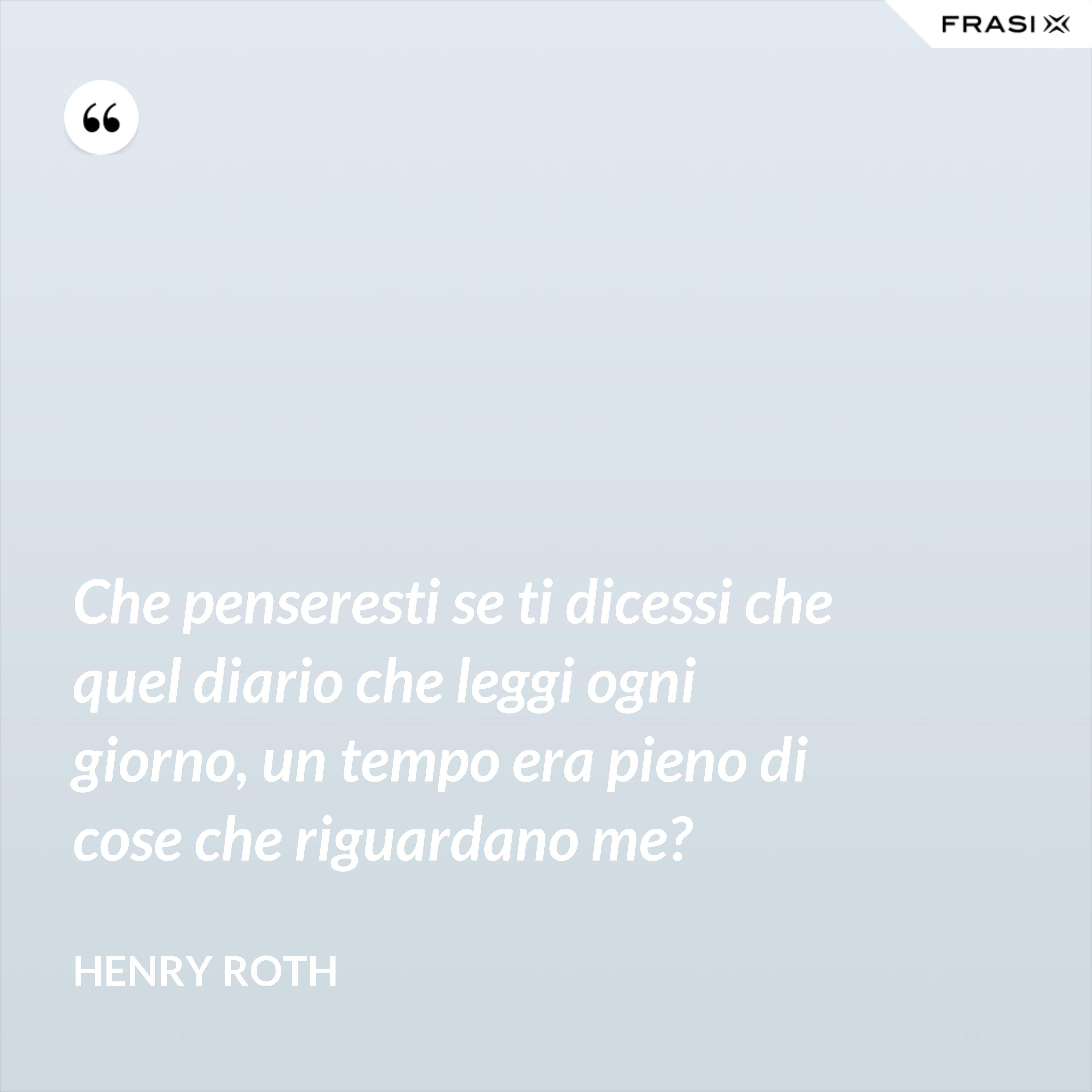 Che penseresti se ti dicessi che quel diario che leggi ogni giorno, un tempo era pieno di cose che riguardano me? - Henry Roth