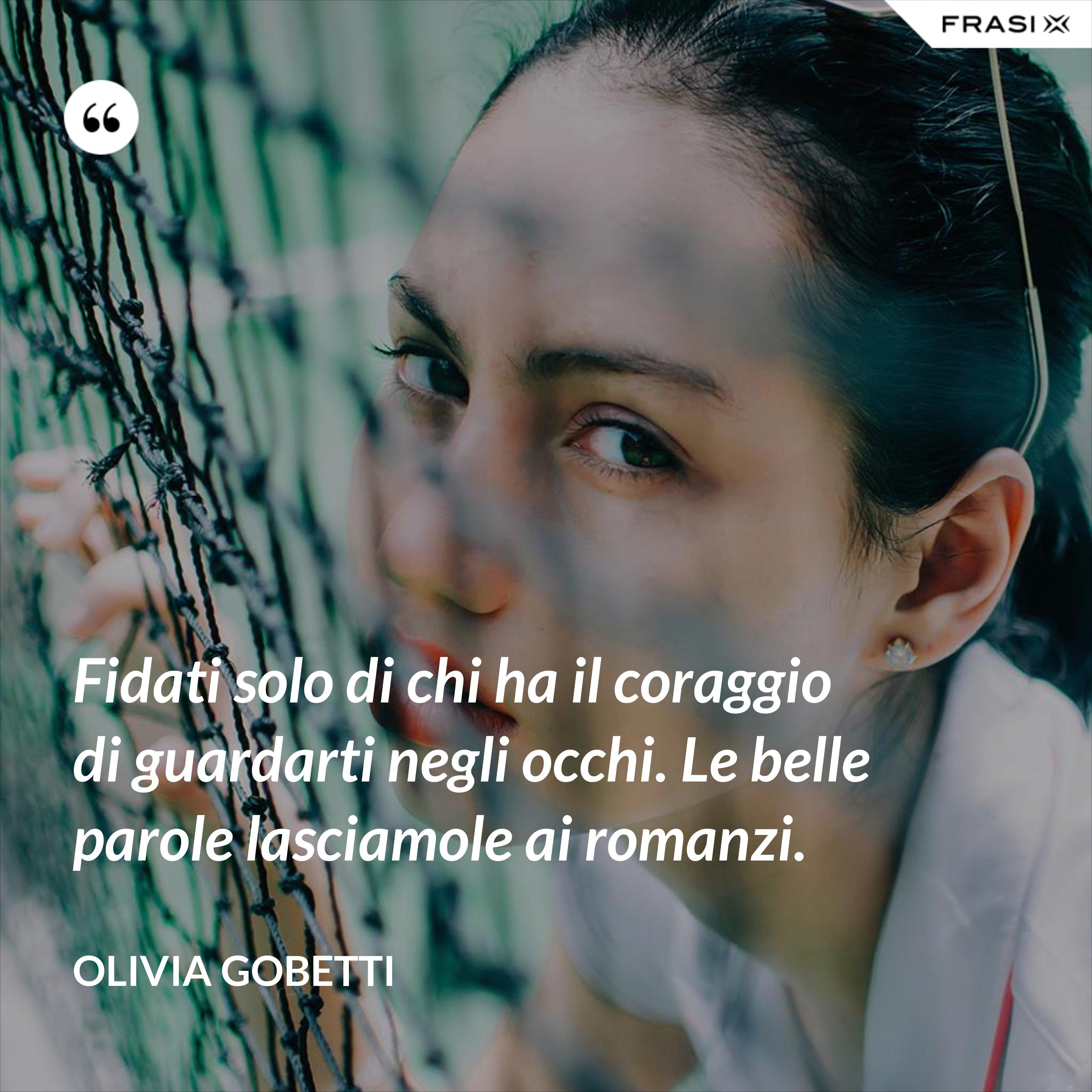 Fidati solo di chi ha il coraggio di guardarti negli occhi. Le belle parole lasciamole ai romanzi. - Olivia Gobetti