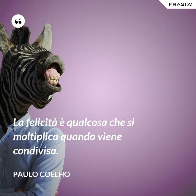 La felicità è qualcosa che si moltiplica quando viene condivisa. - Paulo Coelho