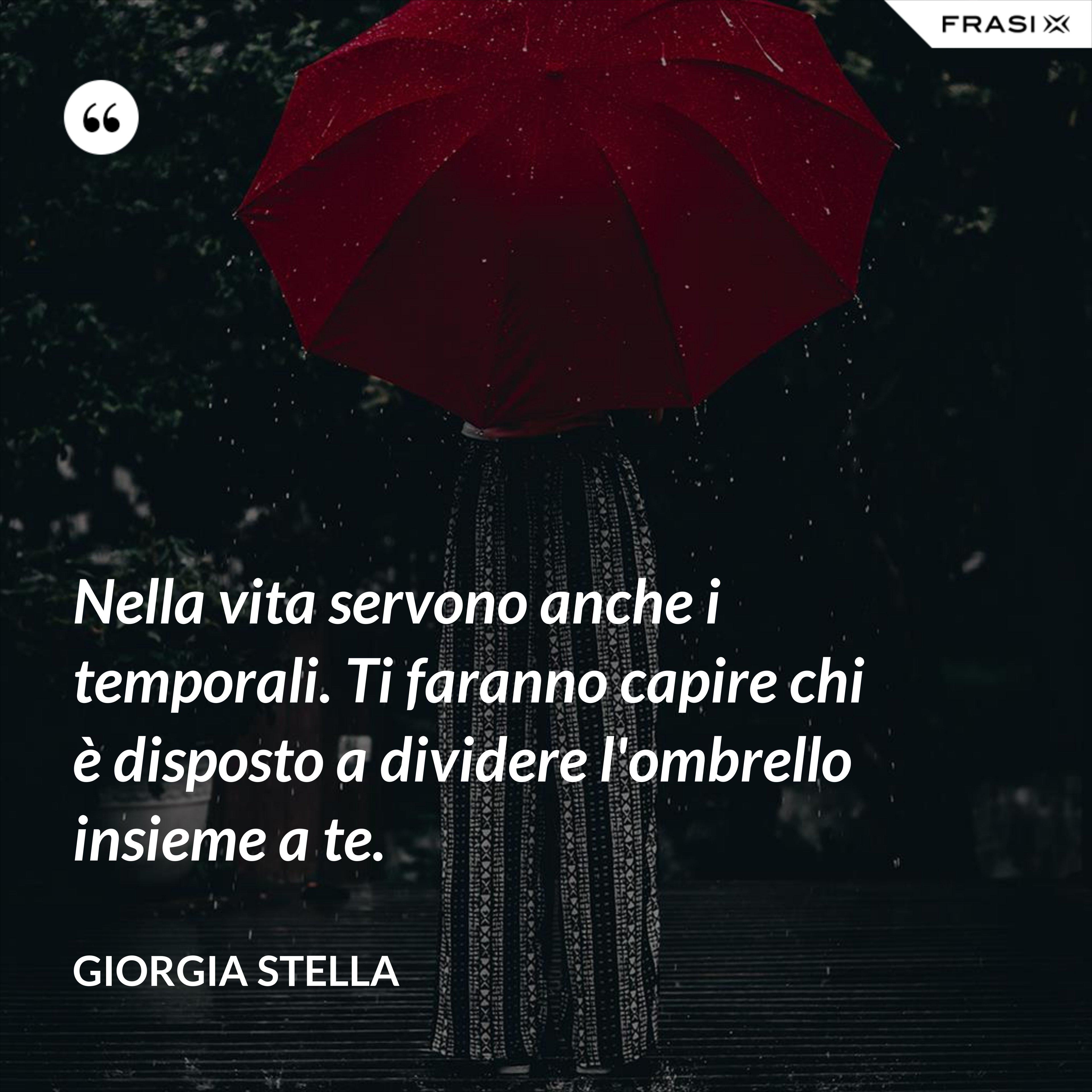 Nella vita servono anche i temporali. Ti faranno capire chi è disposto a dividere l'ombrello insieme a te. - Giorgia Stella