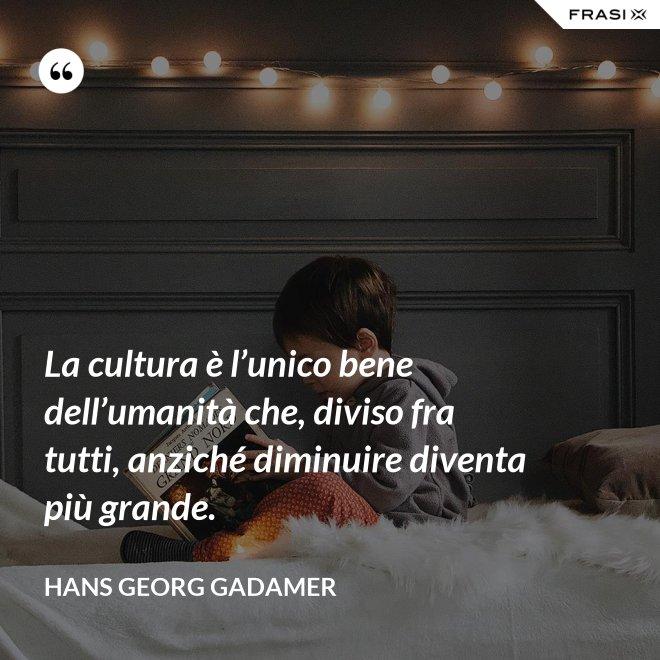 La cultura è l'unico bene dell'umanità che, diviso fra tutti, anziché diminuire diventa più grande. - Hans Georg Gadamer