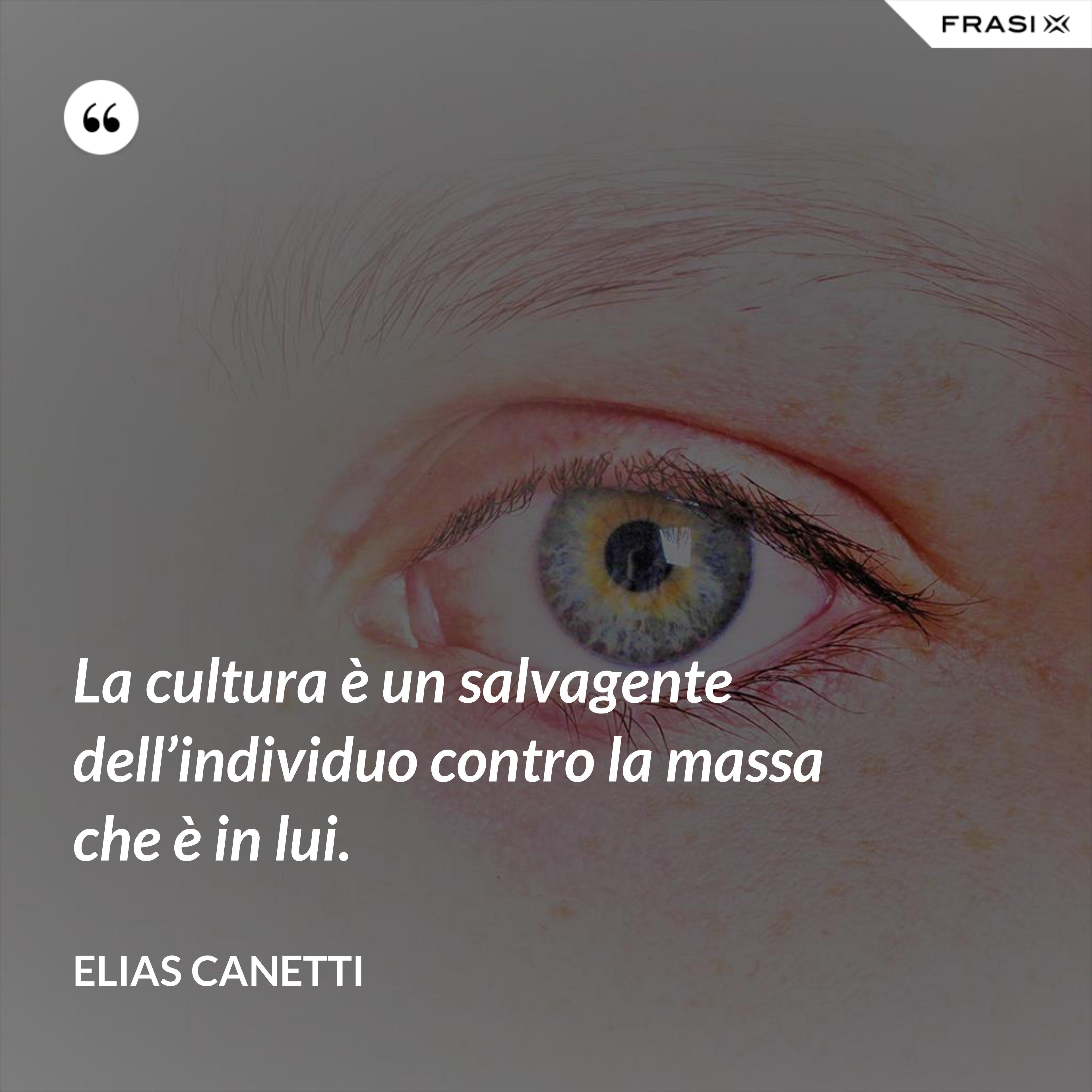 La cultura è un salvagente dell'individuo contro la massa che è in lui. - Elias Canetti