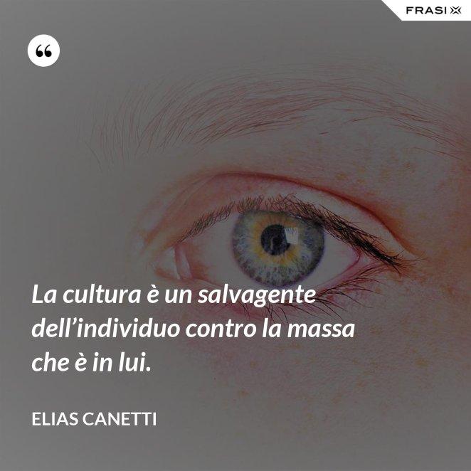 La cultura è un salvagente dell'individuo contro la massa che è in lui.