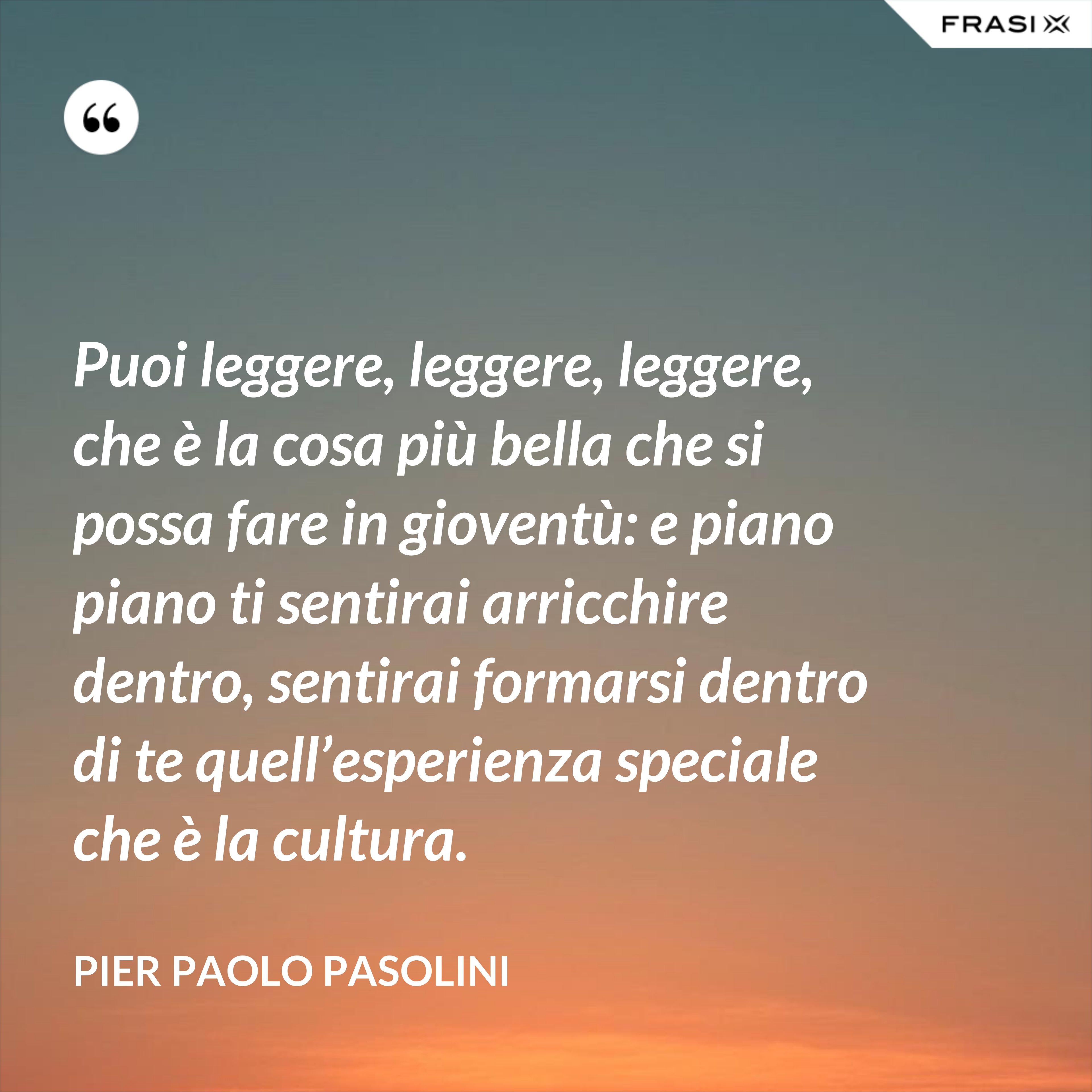Puoi leggere, leggere, leggere, che è la cosa più bella che si possa fare in gioventù: e piano piano ti sentirai arricchire dentro, sentirai formarsi dentro di te quell'esperienza speciale che è la cultura. - Pier Paolo Pasolini