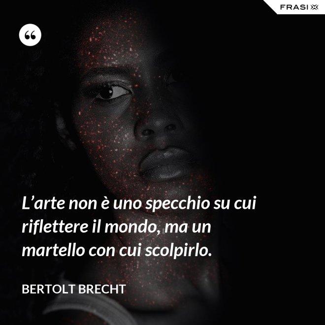 L'arte non è uno specchio su cui riflettere il mondo, ma un martello con cui scolpirlo. - Bertolt Brecht