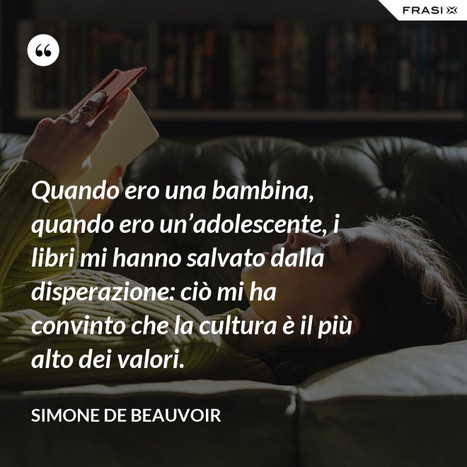 Quando ero una bambina, quando ero un'adolescente, i libri mi hanno salvato dalla disperazione: ciò mi ha convinto che la cultura è il più alto dei valori. - Simone De Beauvoir