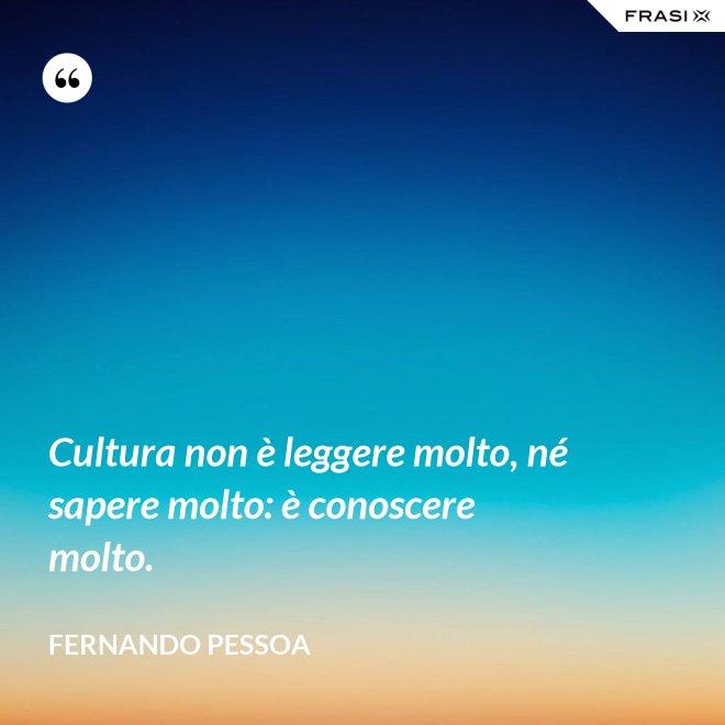Cultura non è leggere molto, né sapere molto: è conoscere molto. - Fernando Pessoa