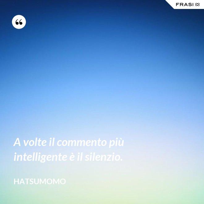A volte il commento più intelligente è il silenzio. - Hatsumomo
