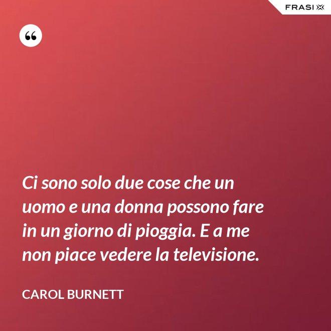 Ci sono solo due cose che un uomo e una donna possono fare in un giorno di pioggia. E a me non piace vedere la televisione. - Carol Burnett