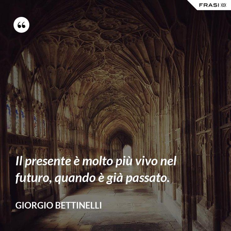 Il presente è molto più vivo nel futuro, quando è già passato.