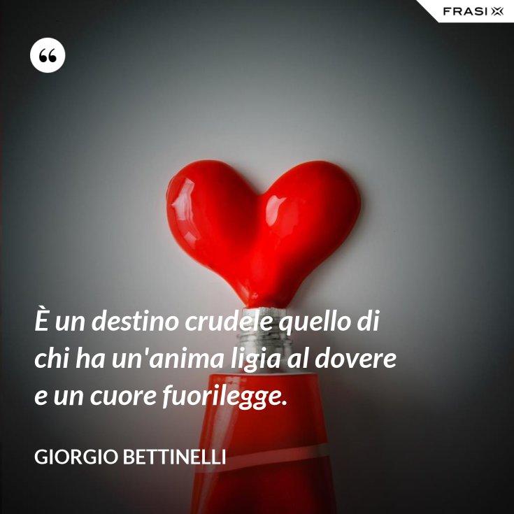È un destino crudele quello di chi ha un'anima ligia al dovere e un cuore fuorilegge.