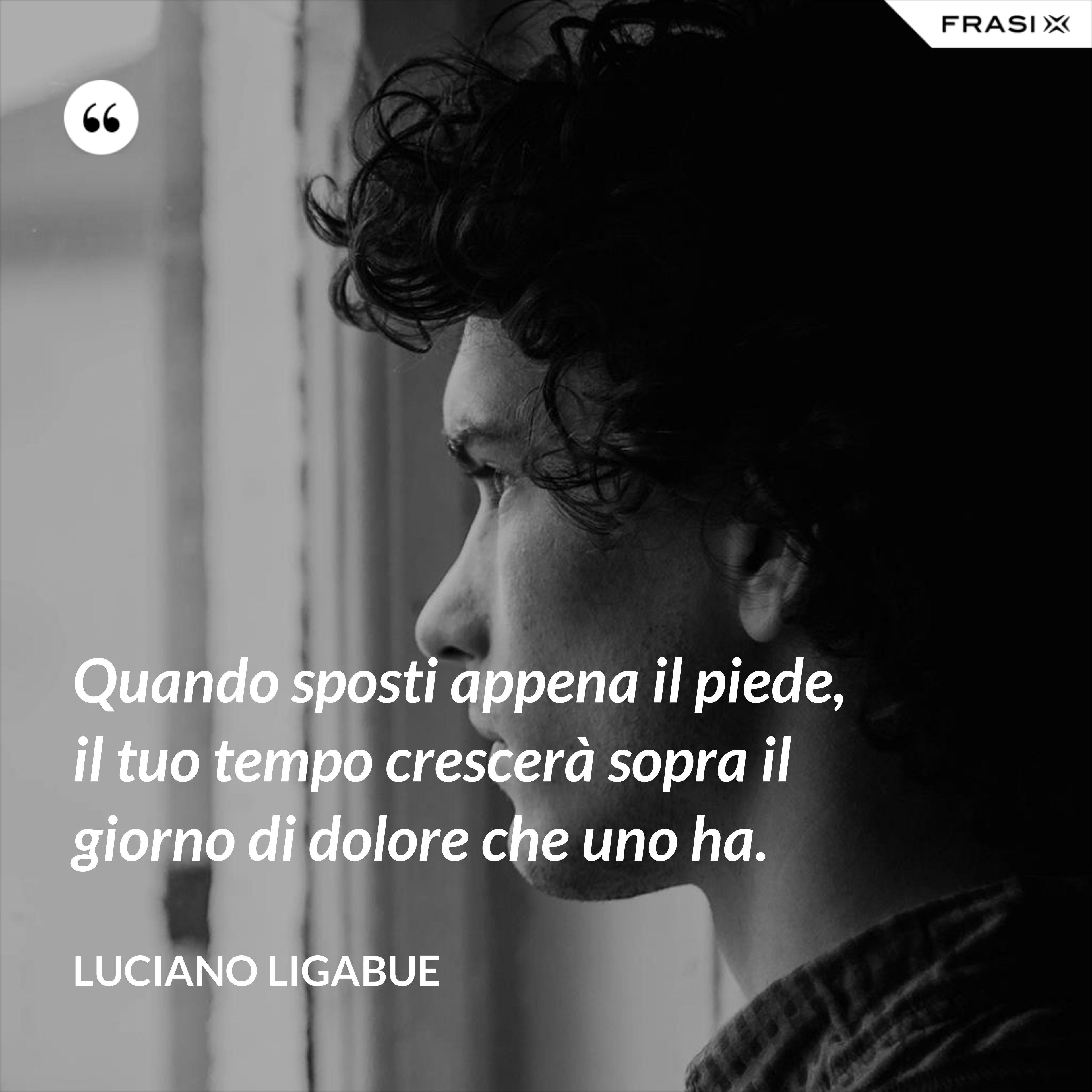 Quando sposti appena il piede, il tuo tempo crescerà sopra il giorno di dolore che uno ha. - Luciano Ligabue