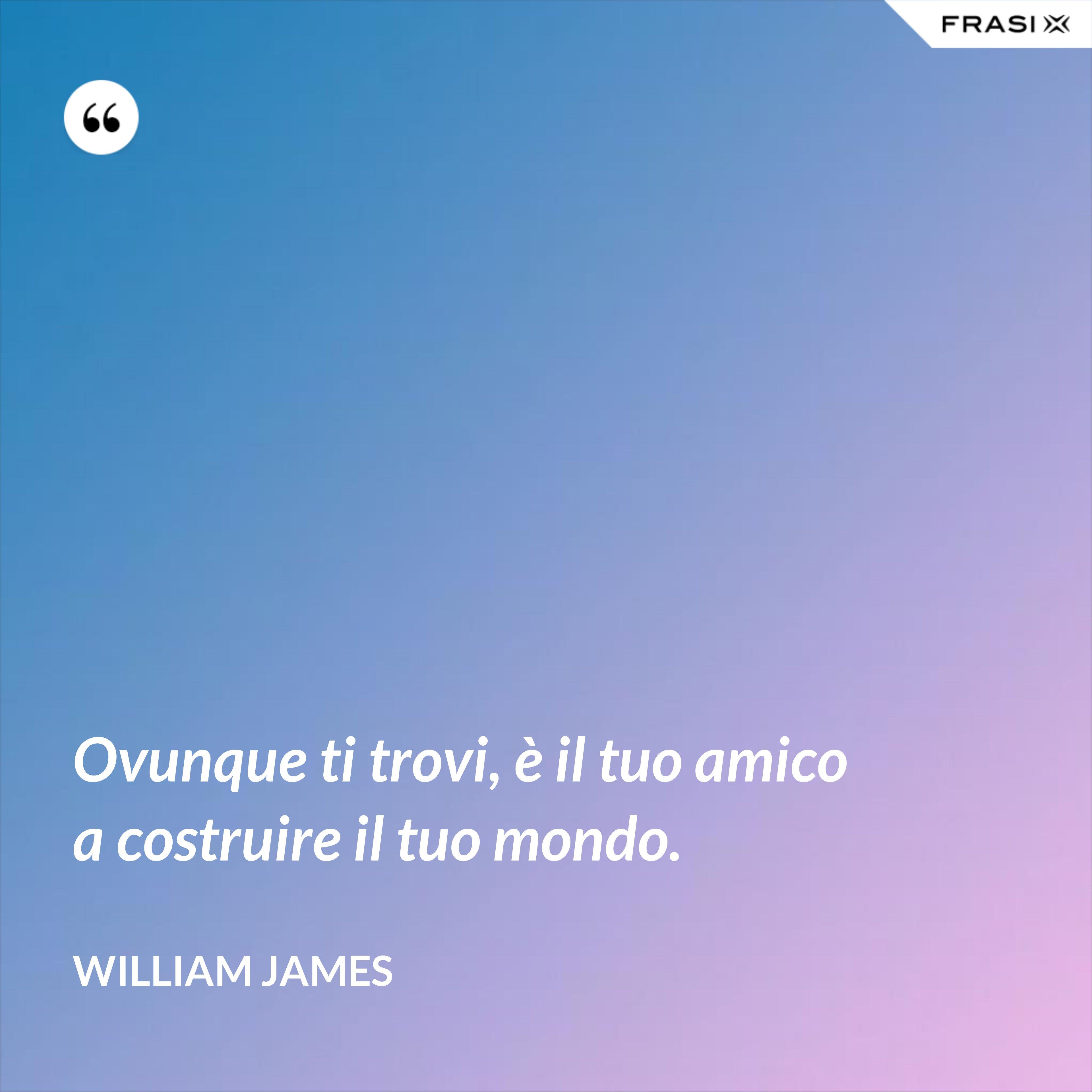 Ovunque ti trovi, è il tuo amico a costruire il tuo mondo. - William James