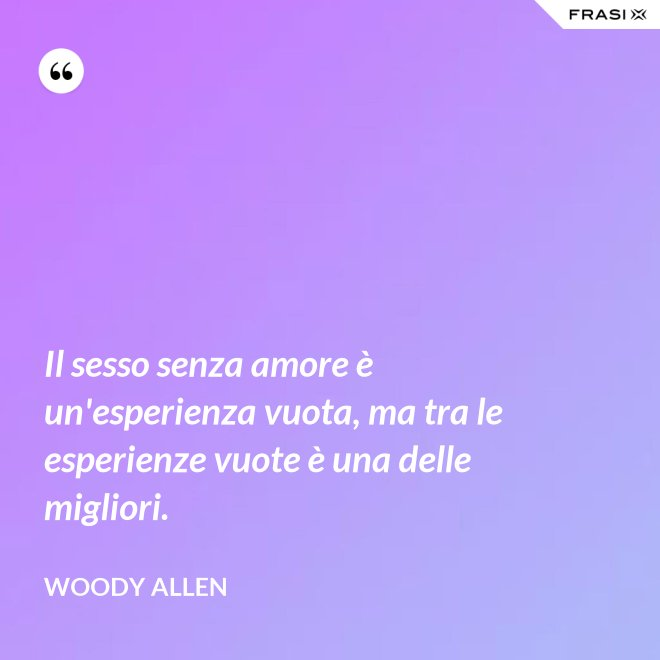 Il sesso senza amore è un'esperienza vuota, ma tra le esperienze vuote è una delle migliori. - Woody Allen