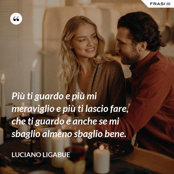 Più ti guardo e più mi meraviglio e più ti lascio fare, che ti guardo e anche se mi sbaglio almeno sbaglio bene. - Luciano Ligabue