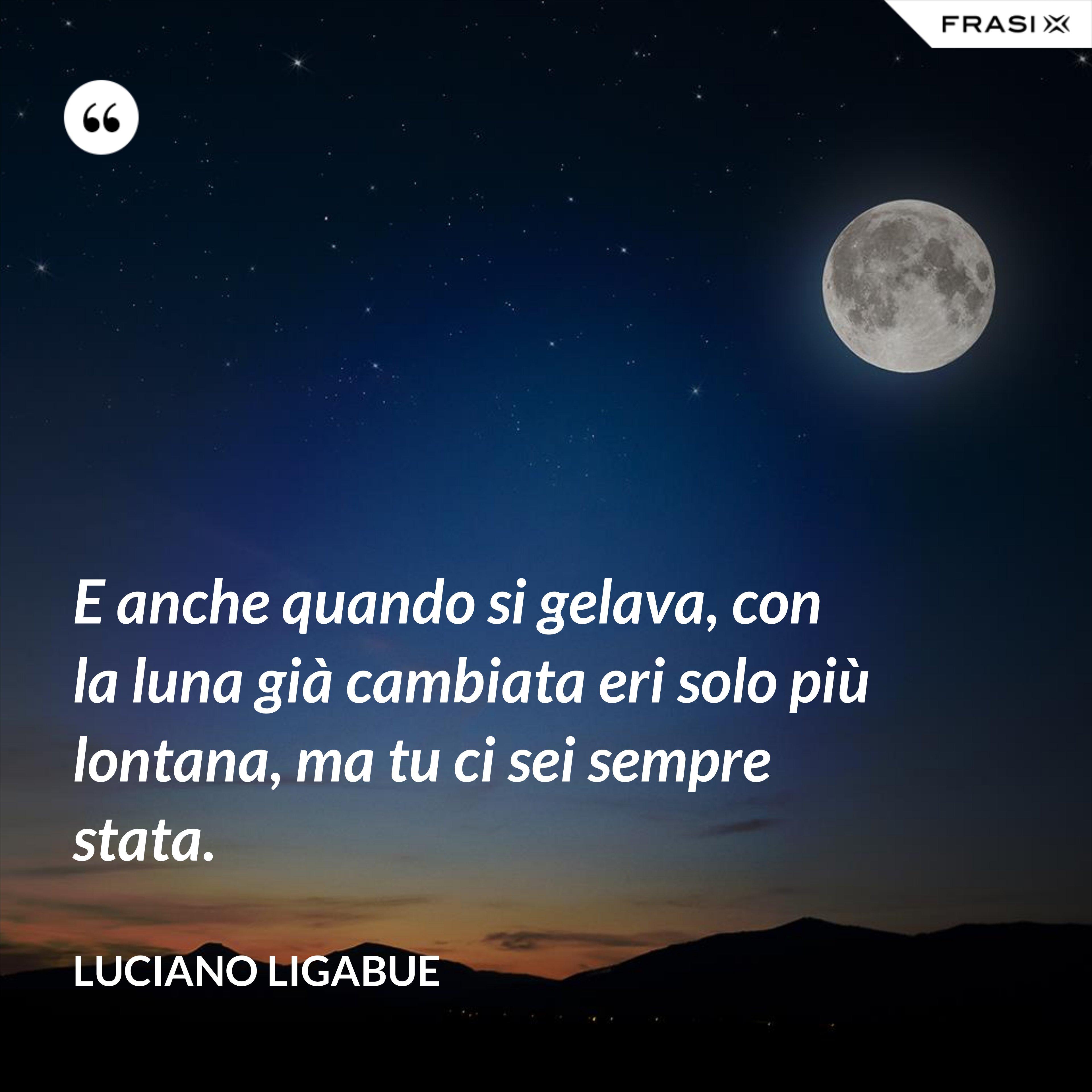 E anche quando si gelava, con la luna già cambiata eri solo più lontana, ma tu ci sei sempre stata. - Luciano Ligabue